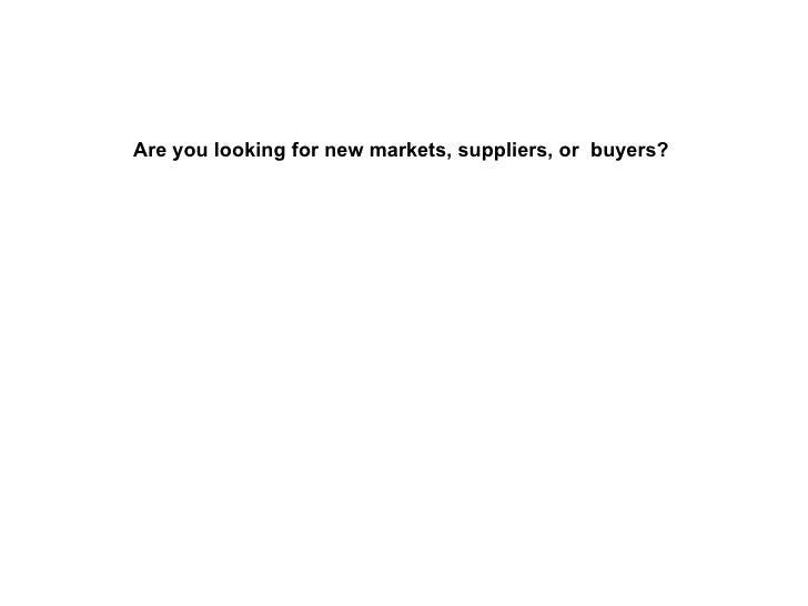 Are you looking for new markets, suppliers, or  buyers?