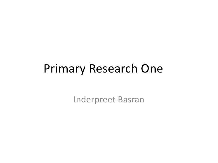 Primary Research One     Inderpreet Basran