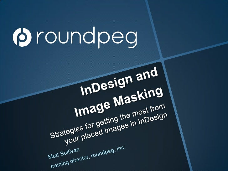 InDesign and Image Masking<br />Strategies for getting the most from your placed images in InDesign<br />Matt Sullivan<br ...
