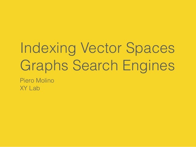 Indexing Vector Spaces  Graphs Search Engines  Piero Molino  XY Lab