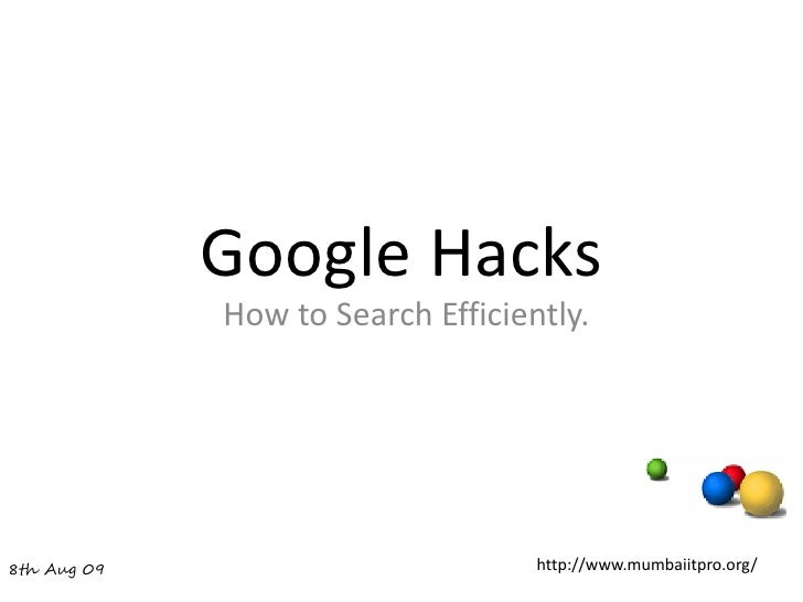 Google Hacks              How to Search Efficiently.     8th Aug 09                         http://www.mumbaiitpro.org/