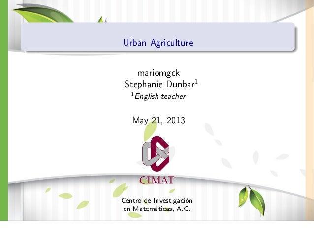 Urban AgriculturemariomgckStephanie Dunbar11English teacherMay 21, 2013Centro de Investigaciónen Matemáticas, A.C.