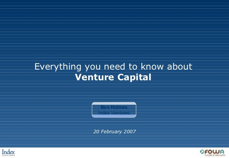Everything you need to know about Venture Capital 20 February 2007 Ben Holmes Index Ventures