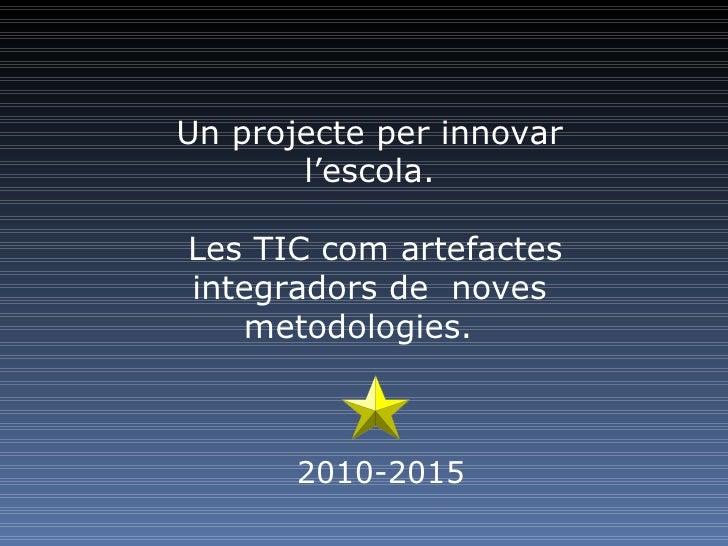 Un projecte per innovar l'escola. Les TIC com artefactes integradors de noves metodologies.  2010-2015