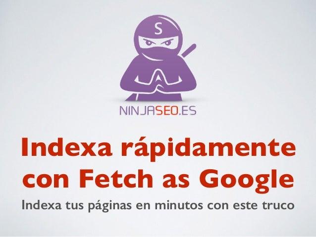NINJASEO.ES  Indexa rápidamente  con Fetch as Google  Indexa tus páginas en minutos con este truco