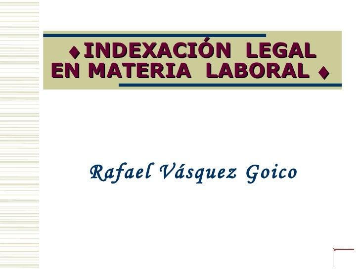  INDEXACIÓN  LEGAL EN MATERIA  LABORAL   Rafael Vásquez Goico