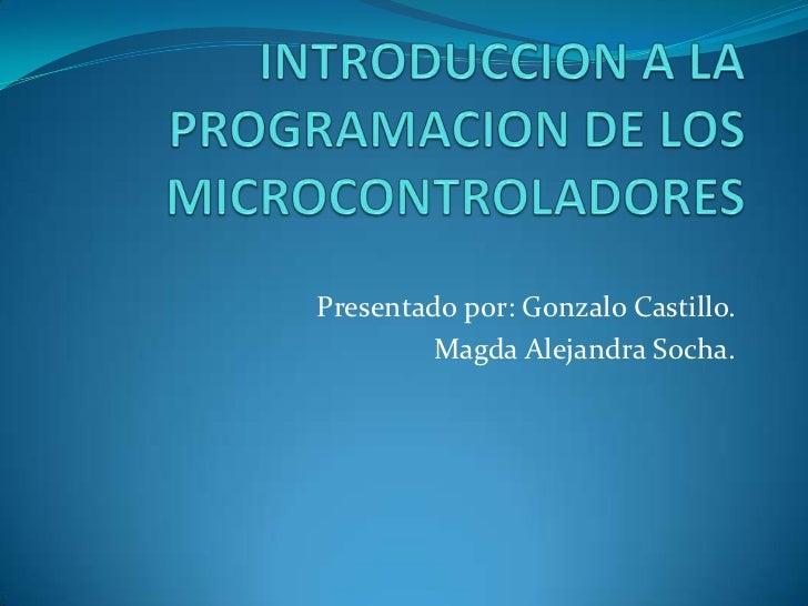 INTRODUCCION A LA PROGRAMACION DE LOS MICROCONTROLADORES <br />Presentado por: Gonzalo Castillo.<br />Magda Alejandra Soch...