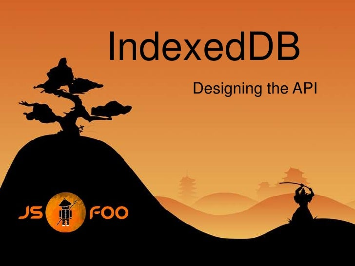 IndexedDB<br />Designing the API<br />