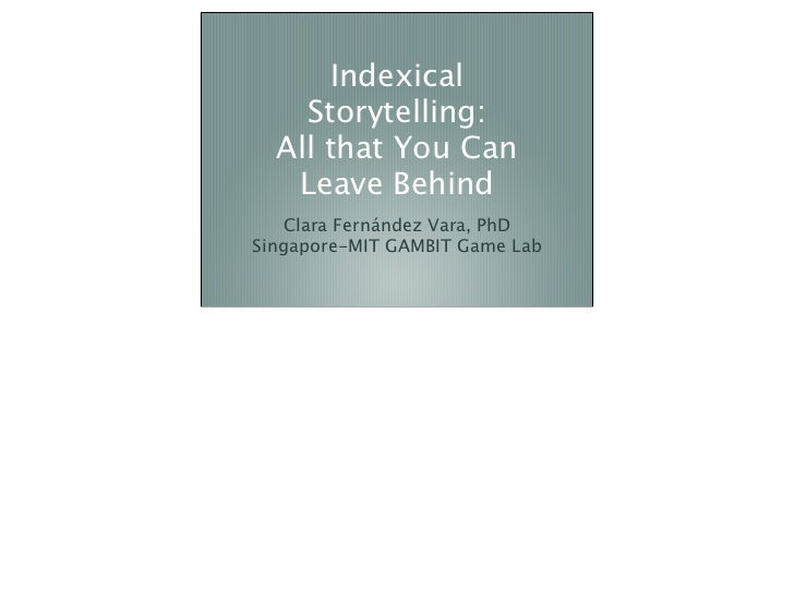 Indexical    Storytelling:  All that You Can   Leave Behind   Clara Fernández Vara, PhDSingapore-MIT GAMBIT Game Lab