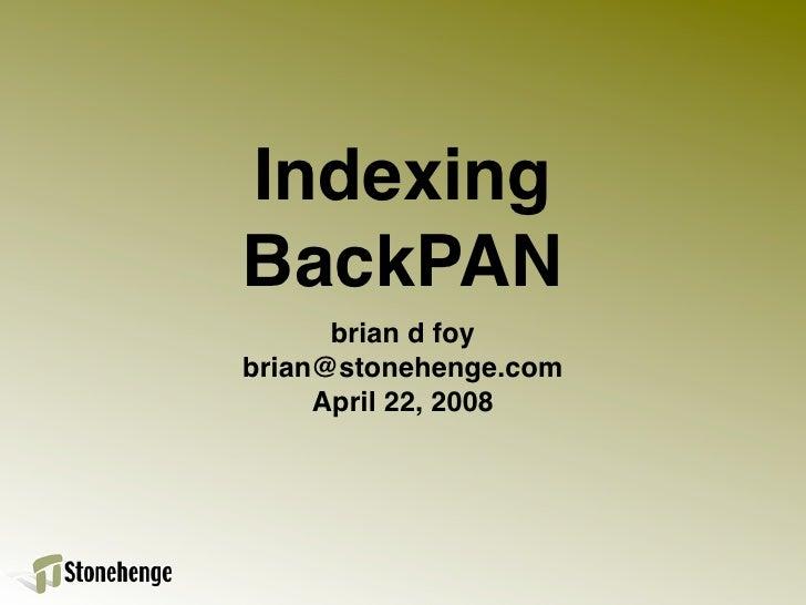 Indexing BackPAN       brian d foy brian@stonehenge.com      April 22, 2008