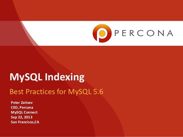 MySQL Indexing Best Practices for MySQL 5.6 Peter Zaitsev CEO, Percona MySQL Connect Sep 22, 2013 San Francisco,CA