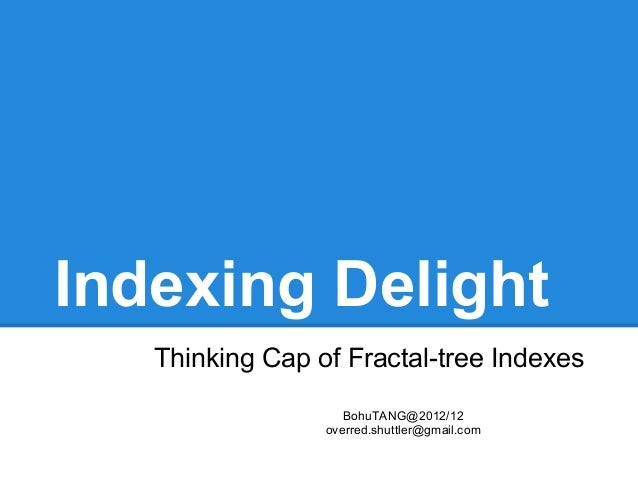 Indexing Delight   Thinking Cap of Fractal-tree Indexes                    BohuTANG@2012/12                 overred.shuttl...