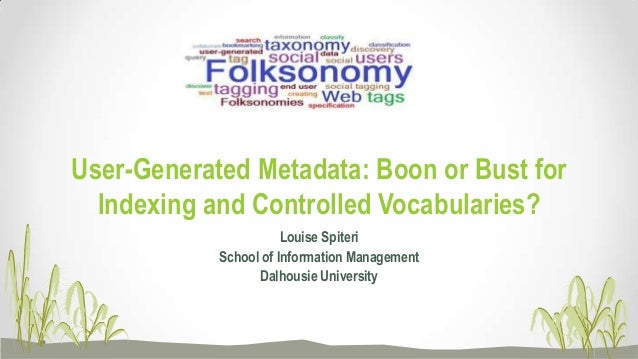 User-Generated Metadata: Boon or Bust for Indexing and Controlled Vocabularies? Louise Spiteri School of Information Manag...
