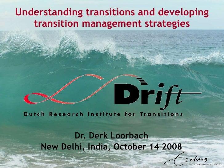 Understanding transitions and developing transition management strategies Dr. Derk Loorbach New Delhi, India, October 14 2...