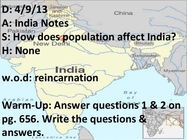 D: 4/9/13A: India NotesS: How does population affect India?H: Nonew.o.d: reincarnationWarm-Up: Answer questions 1 & 2 onpg...