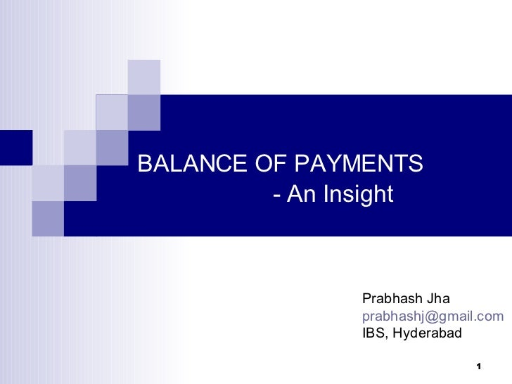 BALANCE OF PAYMENTS - An Insight Prabhash Jha [email_address] IBS, Hyderabad