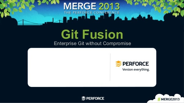 1	    Git FusionEnterprise Git without Compromise