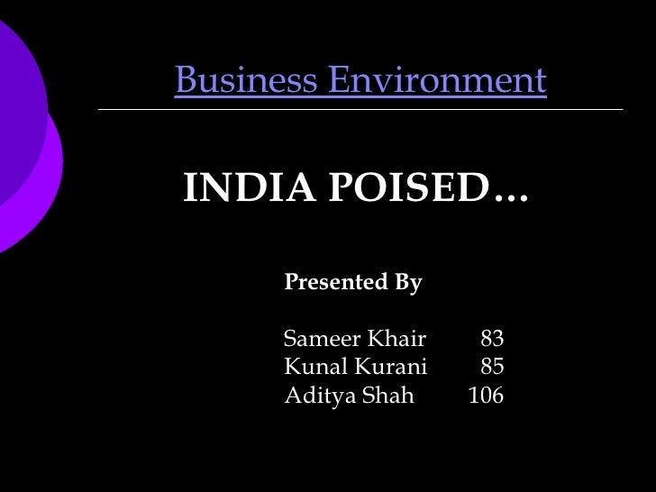 Business Environment <ul><li>INDIA POISED… </li></ul>Presented By Sameer Khair 83 Kunal Kurani 85 Aditya Shah   106