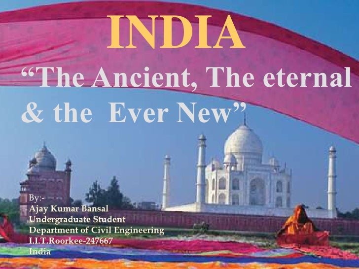 """INDIA<br />""""The Ancient, The eternal & the  Ever New""""<br />By:-<br />Ajay Kumar Bansal<br />Undergraduate Student<br />Dep..."""