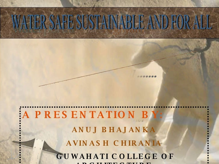 WATER MANAGEMENT SYSTEM WATER SAFE SUSTAINABLE AND FOR ALL A PRESENTATION BY: ANUJ BHAJANKA AVINASH CHIRANIA GUWAHATI COLL...