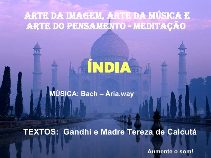 ARTE DA IMAGEM, ARTE Da música E ARTE DO PENSAMENTO - MEDITAÇÃO  ÍNDIA MÚSICA: Bach – Ária.way TEXTOS:  Gandhi e Madre Ter...