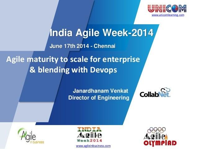 www.unicomlearning.com India Agile Week-2014 June 17th 2014 - Chennai Agile maturity to scale for enterprise & blending wi...
