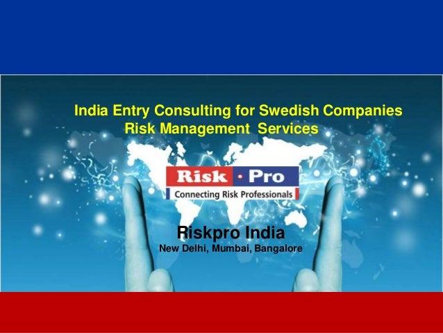 1 India Entry Consulting for Swedish Companies Risk Management Services Riskpro India New Delhi, Mumbai, Bangalore