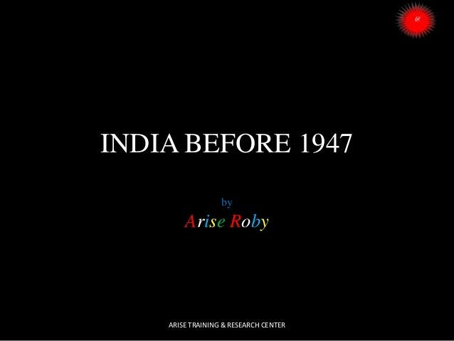 INDIA BEFORE 1947 by  Arise Roby  ARISE TRAINING & RESEARCH CENTER
