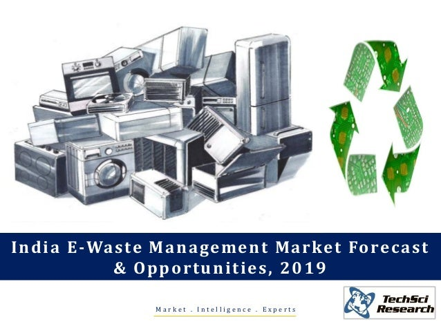 M a r k e t . I n t e l l i g e n c e . E x p e r t s India E-Waste Management Market Forecast & Opportunities, 2019