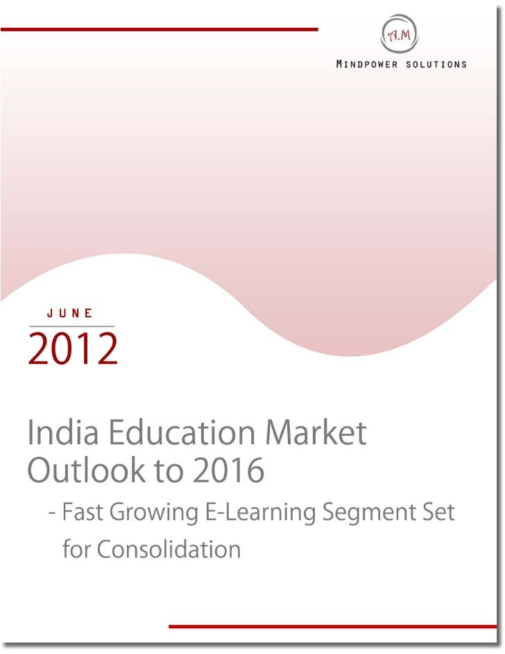 "EXECUTIVE SUMMARYThe report titled ""India Education Market Outlook to 2016 – Fast Growing E-learningSegment Set for Consol..."