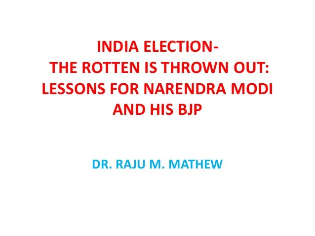 MODI AND INDIA ELECTION 2014 - THE ROTTEN IS THROWN OUT : LESSONS FOR NARENDRA MODI AND HIS BJP