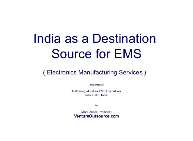 India as a Destination  Source for EMS  ( Electronics Manufacturing Services )  presented to  Gathering of Indian EMS Exec...