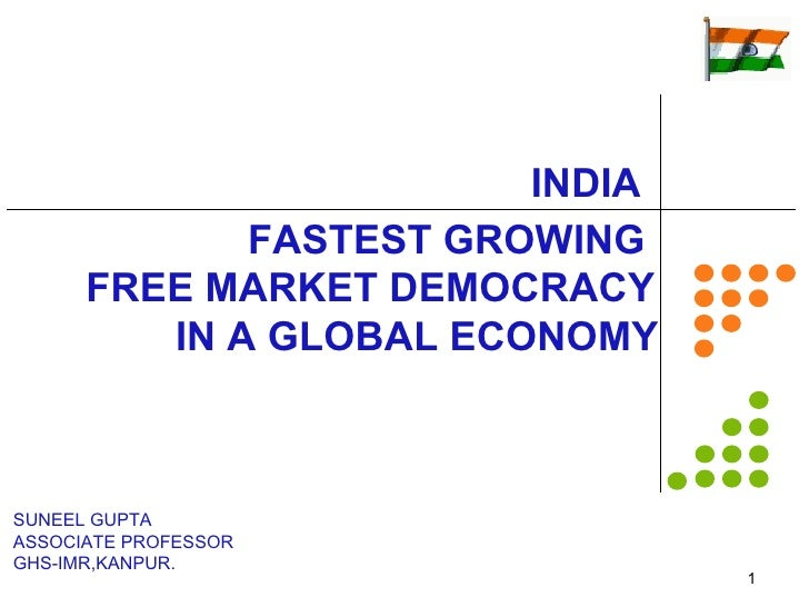 INDIA              FASTEST GROWING       FREE MARKET DEMOCRACY          IN A GLOBAL ECONOMY    SUNEEL GUPTA ASSOCIATE PROF...