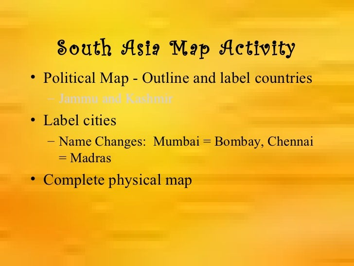 South Asia Map Activity• Political Map - Outline and label countries  – Jammu and Kashmir• Label cities  – Name Changes: M...