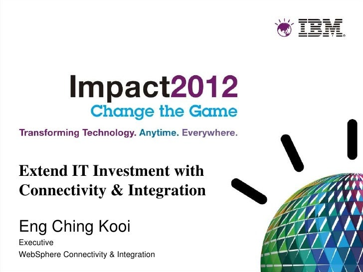 Extend IT Investment withConnectivity & IntegrationEng Ching KooiExecutiveWebSphere Connectivity & Integration