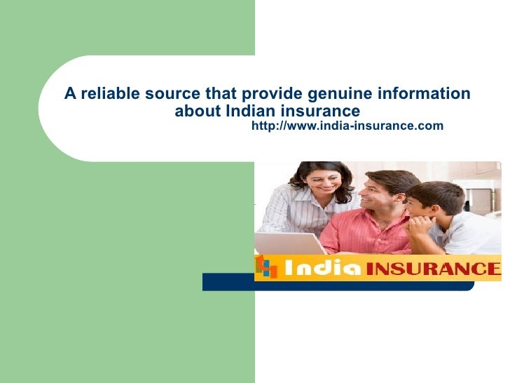 A reliable source that provide genuine information about Indian insurance   http://www.india-insurance.com