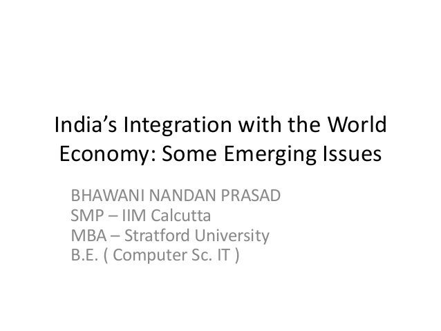 India's Integration with the WorldEconomy: Some Emerging IssuesBHAWANI NANDAN PRASADSMP – IIM CalcuttaMBA – Stratford Univ...