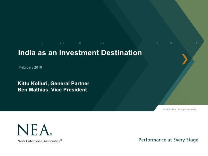 India as an Investment Destination February 2010 © 2008 NEA  All rights reserved. Kittu Kolluri, General Partner Ben Mathi...