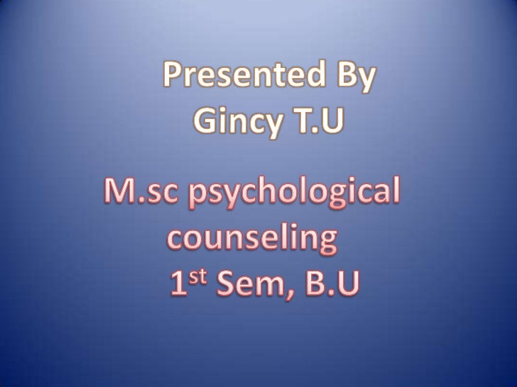 Presented By<br />Gincy T.U<br />M.sc psychological counseling<br />1stSem, B.U<br />
