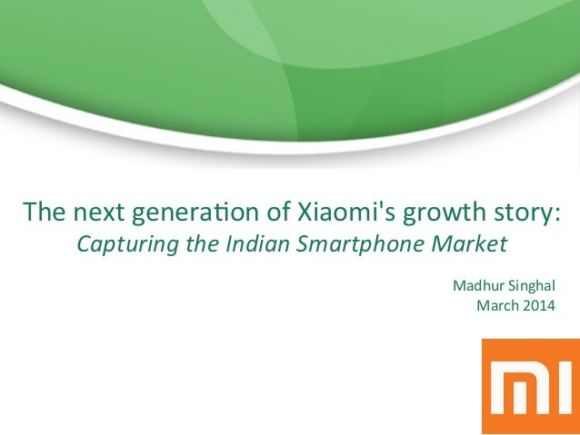 Madhur  Singhal   March  2014      The  next  genera6on  of  Xiaomi's  growth  story:   Capturing...
