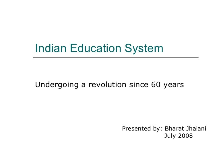Indian Education System Undergoing a revolution since 60 years Presented by: Bharat Jhalani   July 2008