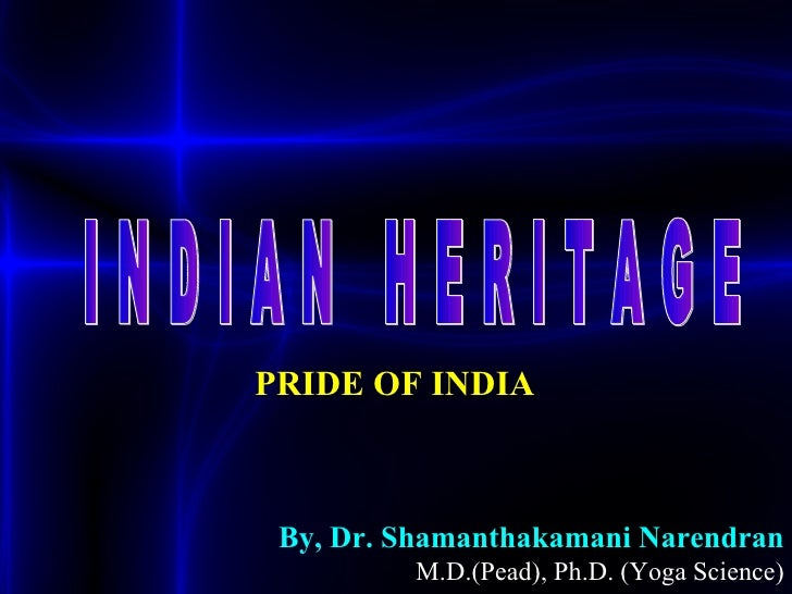 PRIDE OF INDIA  By, Dr. Shamanthakamani Narendran   M.D.(Pead), Ph.D. (Yoga Science) I N D I A N  H E R I T A G E