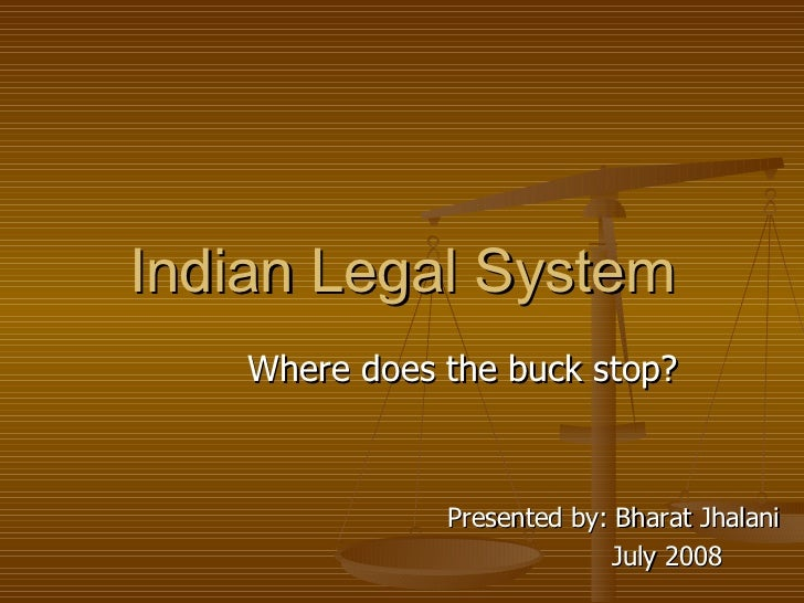 Indian Legal System Where does the buck stop? Presented by: Bharat Jhalani July 2008