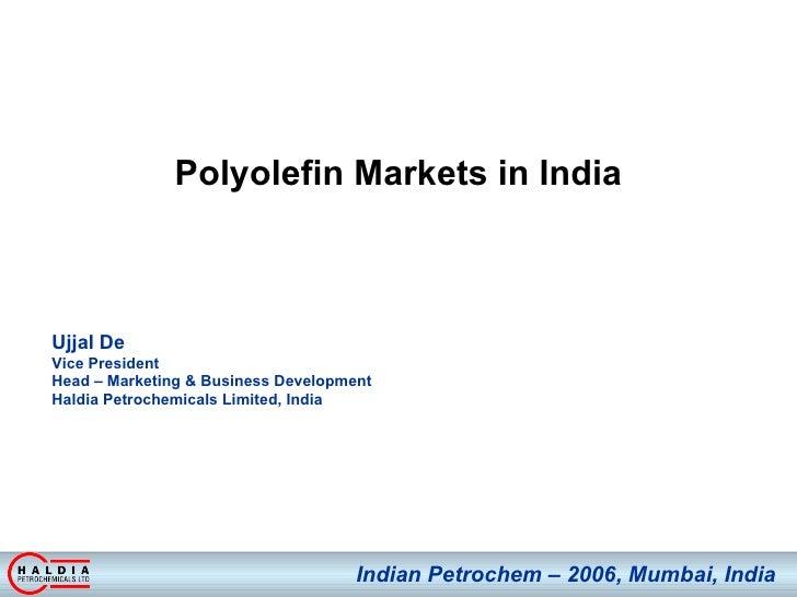 Polyolefin Markets in India Ujjal De  Vice President  Head – Marketing & Business Development Haldia Petrochemicals Limite...