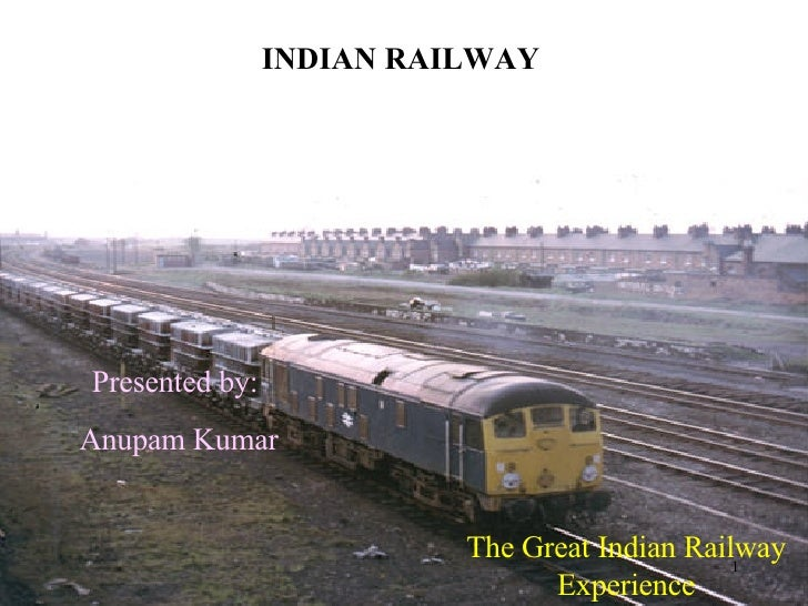 INDIAN RAILWAY The Great Indian Railway Experience Presented by: Anupam Kumar