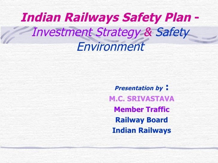 Indian Railways Safety Plan  -  Investment Strategy  &  Safety Environment Presentation by  : M.C. SRIVASTAVA Member Traff...