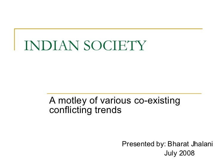 INDIAN SOCIETY A motley of various co-existing conflicting trends Presented by: Bharat Jhalani July 2008