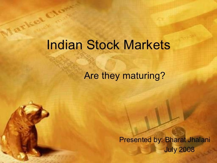 Indian Stock Markets Are they maturing? Presented by: Bharat Jhalani July 2008