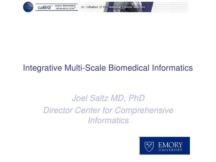 Integrative Multi-Scale Biomedical Informatics<br />Joel Saltz MD, PhD<br />Director Center for Comprehensive Informatics<...