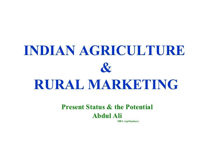 INDIAN AGRICULTURE  & RURAL MARKETING Present Status & the Potential Abdul Ali MBA Agribusiness